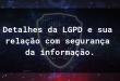 Detalhes da LGPD e a relação com segurança da informação.